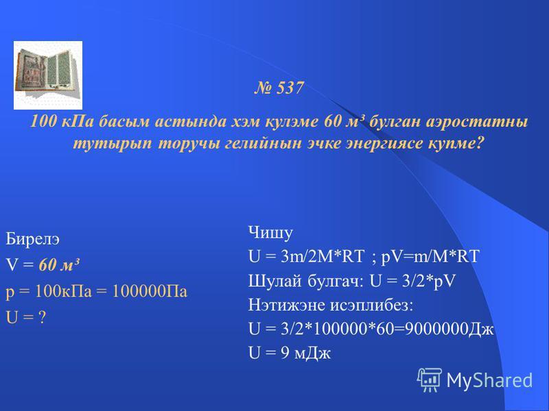 Чишу U 1 = 3m/2M 1 *RT U 2 = 3m/2M 2 *RT U 1 = 3m*RT *2M 2 = М 2 U 2 = 2M 2 * 3m* RT М 1 U 1 = M 2 ; U 1 = 0,004кг/моль=1 U 2 M 1 U 2 0,040кг/моль 10 Гелийнын эчке энергиясе 10 тапкыр зуррак. 535 Бер ук температурада аргон хэм гелийнын эчке энергиялэ