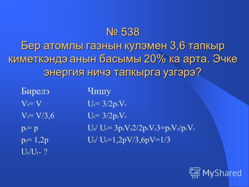 Бирелэ V = 60 м³ р = 100кПа = 100000Па U = ? Чишу U = 3m/2M*RT ; рV=m/M*RT Шулай булгач: U = 3/2*рV Нэтижэне исэплибез: U = 3/2*100000*60=9000000Дж U = 9 мДж 537 100 кПа басым астында хэм кулэме 60 м³ булган аэростатны тутырып торучы гелийнын эчке эн