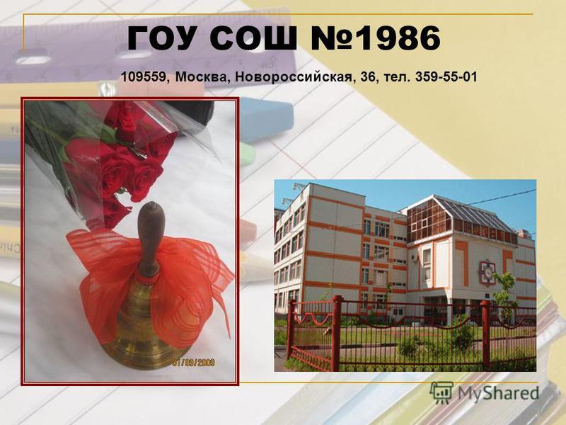 ГОУ СОШ 1986 109559, Москва, Новороссийская, 36, тел. 359-55-01