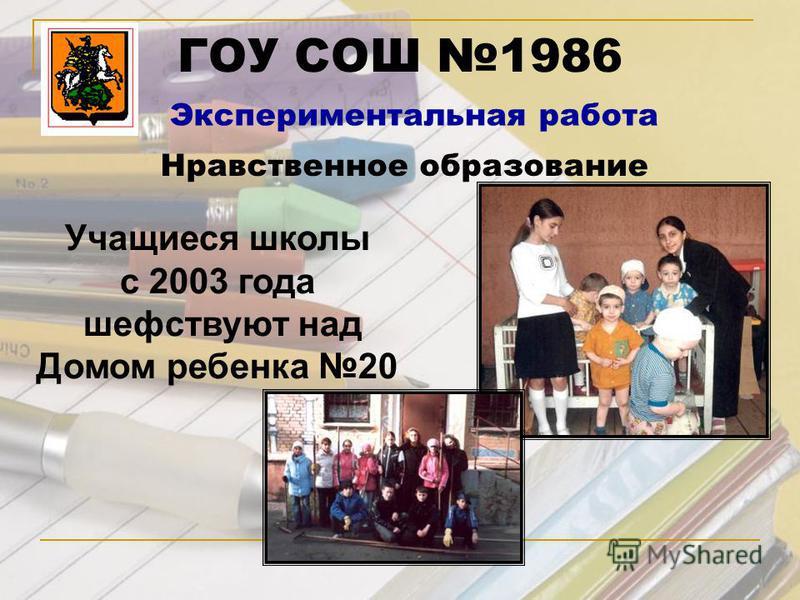ГОУ СОШ 1986 Экспериментальная работа Нравственное образование Учащиеся школы с 2003 года шефствуют над Домом ребенка 20