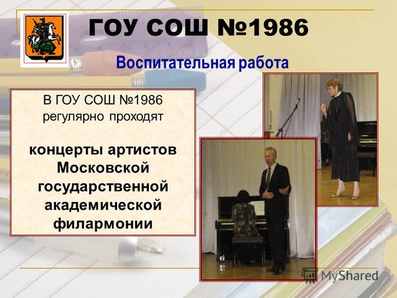 ГОУ СОШ 1986 Воспитательная работа В ГОУ СОШ 1986 регулярно проходят концерты артистов Московской государственной академической филармонии