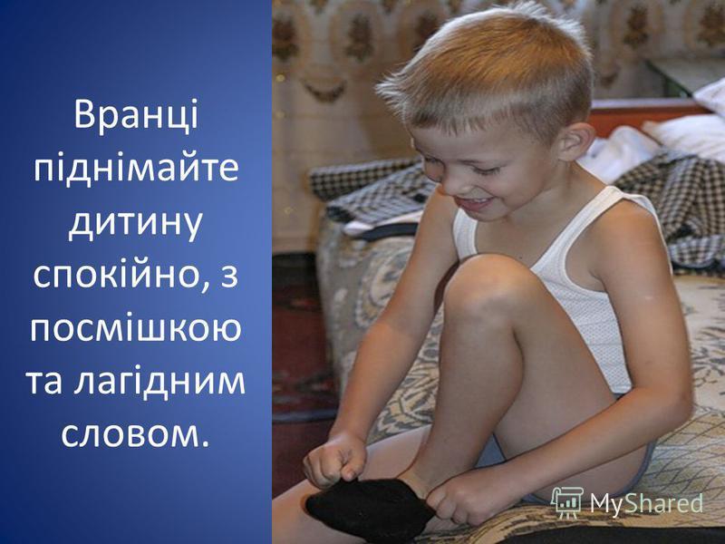Вранці піднімайте дитину спокійно, з посмішкою та лагідним словом.