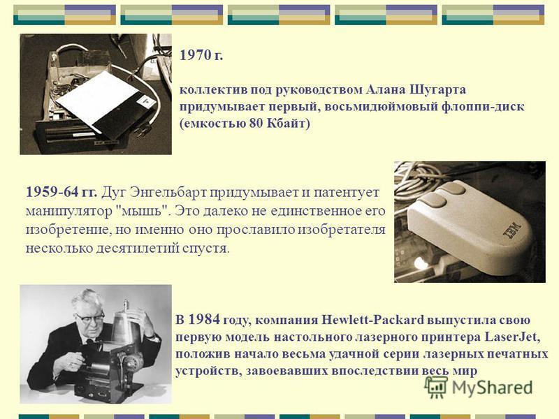 1970 г. коллектив под руководством Алана Шугарта придумывает первый, восьмидюймовый флоппи-диск (емкостью 80 Кбайт) 1959-64 гг. Дуг Энгельбарт придумывает и патентует манипулятор