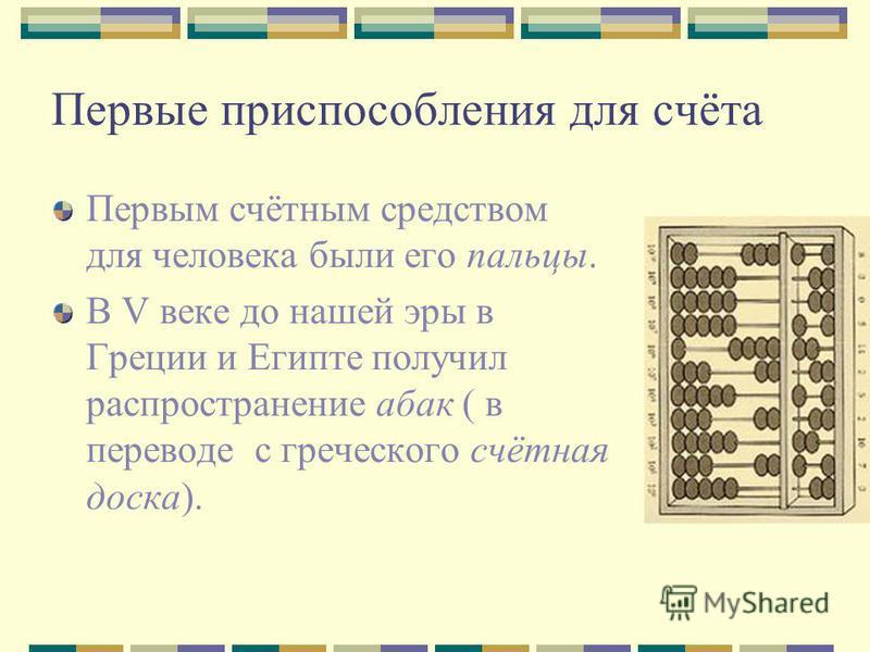 Первые приспособления для счёта Первым счётным средством для человека были его пальцы. В V веке до нашей эры в Греции и Египте получил распространение абак ( в переводе с греческого счётная доска).