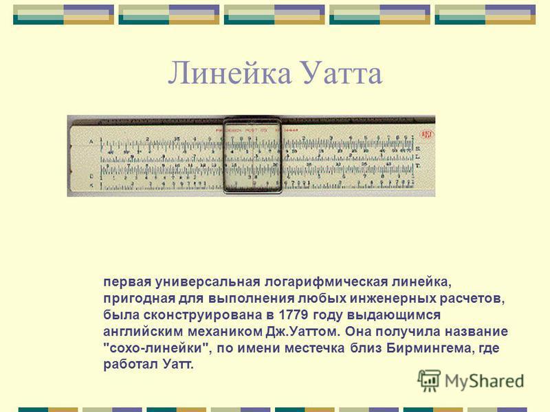 Линейка Уатта первая универсальная логарифмическая линейка, пригодная для выполнения любых инженерных расчетов, была сконструирована в 1779 году выдающимся английским механиком Дж.Уаттом. Она получила название