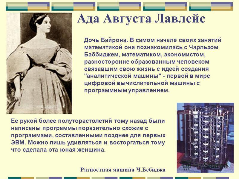 Ада Августа Лавлейс Дочь Байрона. В самом начале своих занятий математикой она познакомилась с Чарльзом Бэббиджем, математиком, экономистом, разносторонне образованным человеком связавшим свою жизнь с идеей создания