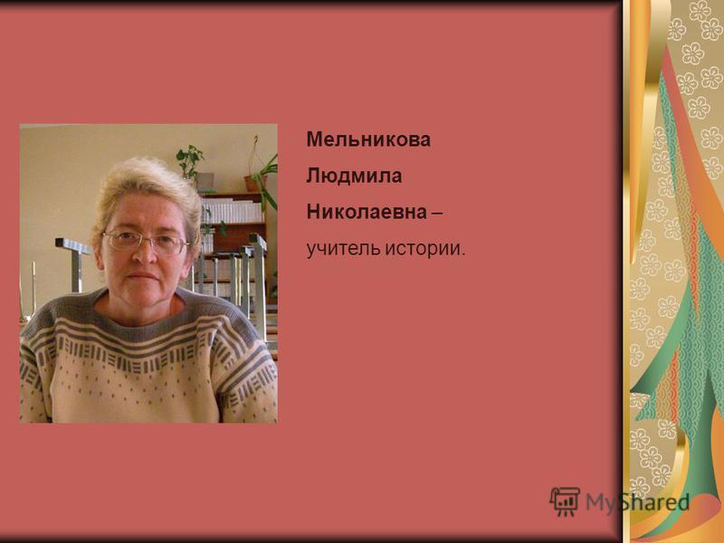 Мельникова Людмила Николаевна – учитель истории.