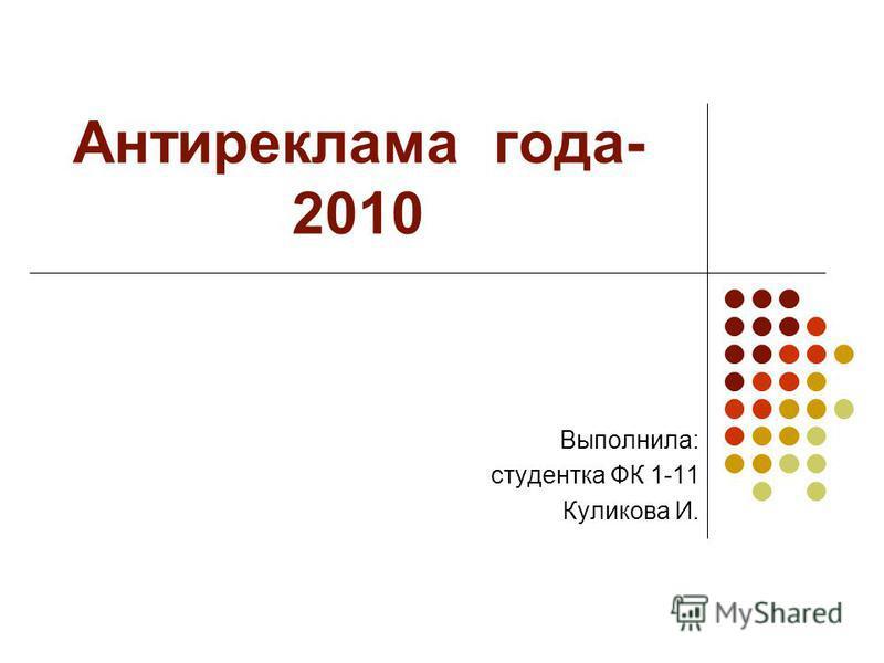 Антиреклама года- 2010 Выполнила: студентка ФК 1-11 Куликова И.