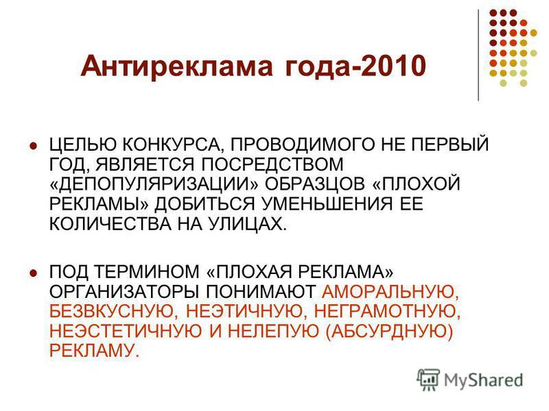 Антиреклама года-2010 ЦЕЛЬЮ КОНКУРСА, ПРОВОДИМОГО НЕ ПЕРВЫЙ ГОД, ЯВЛЯЕТСЯ ПОСРЕДСТВОМ «ДЕПОПУЛЯРИЗАЦИИ» ОБРАЗЦОВ «ПЛОХОЙ РЕКЛАМЫ» ДОБИТЬСЯ УМЕНЬШЕНИЯ ЕЕ КОЛИЧЕСТВА НА УЛИЦАХ. ПОД ТЕРМИНОМ «ПЛОХАЯ РЕКЛАМА» ОРГАНИЗАТОРЫ ПОНИМАЮТ АМОРАЛЬНУЮ, БЕЗВКУСНУЮ,