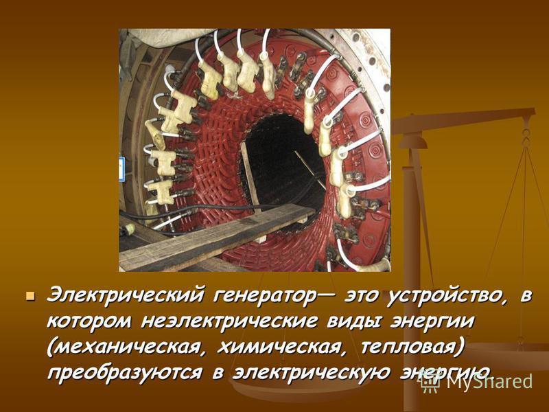 Электрический генератор это устройство, в котором неэлектрические виды энергии (механическая, химическая, тепловая) преобразуются в электрическую энергию. Электрический генератор это устройство, в котором неэлектрические виды энергии (механическая, х