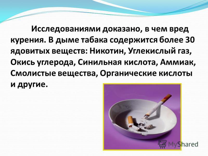 Исследованиями доказано, в чем вред курения. В дыме табака содержится более 30 ядовитых веществ: Никотин, Углекислый газ, Окись углерода, Синильная кислота, Аммиак, Смолистые вещества, Органические кислоты и другие.