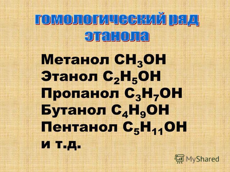 Метанол СН 3 ОН Этанол С 2 Н 5 ОН Пропанол С 3 Н 7 ОН Бутанол С 4 Н 9 ОН Пентанол С 5 Н 11 ОН и т.д.
