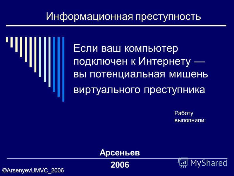 Если ваш компьютер подключен к Интернету вы потенциальная мишень виртуального преступника Арсеньев 2006 Информационная преступность Работу выполнили: ©ArsenyevUMVC_2006
