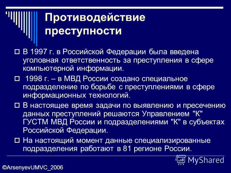 Противодействие преступности В 1997 г. в Российской Федерации была введена уголовная ответственность за преступления в сфере компьютерной информации. 1998 г. – в МВД России создано специальное подразделение по борьбе с преступлениями в сфере информац
