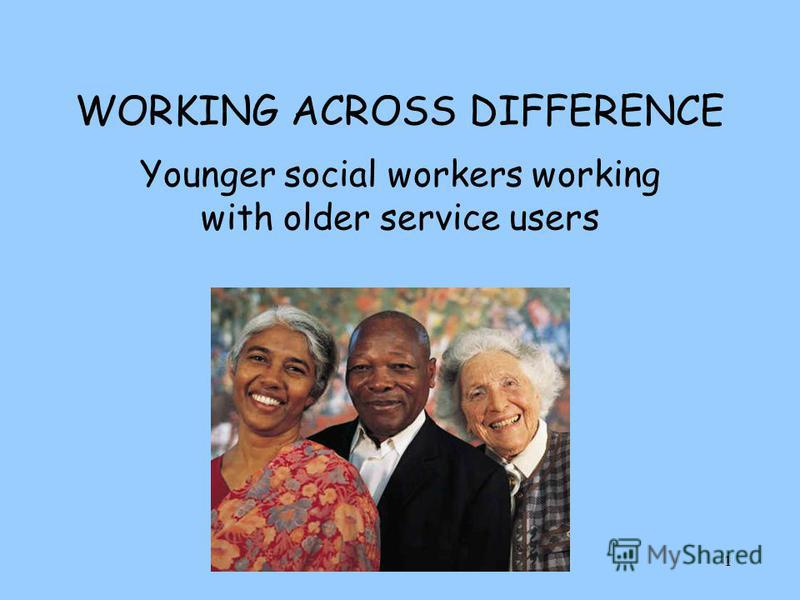 1 WORKING ACROSS DIFFERENCE Younger social workers working with older service users