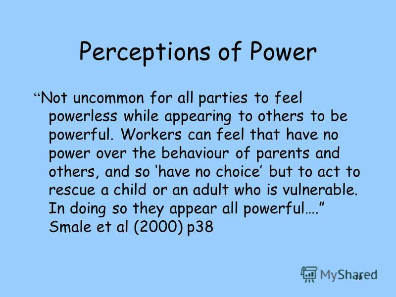 10 Perceptions of Power Not uncommon for all parties to feel powerless while appearing to others to be powerful. Workers can feel that have no power over the behaviour of parents and others, and so have no choice but to act to rescue a child or an ad