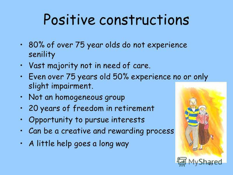 15 Positive constructions 80% of over 75 year olds do not experience senility Vast majority not in need of care. Even over 75 years old 50% experience no or only slight impairment. Not an homogeneous group 20 years of freedom in retirement Opportunit