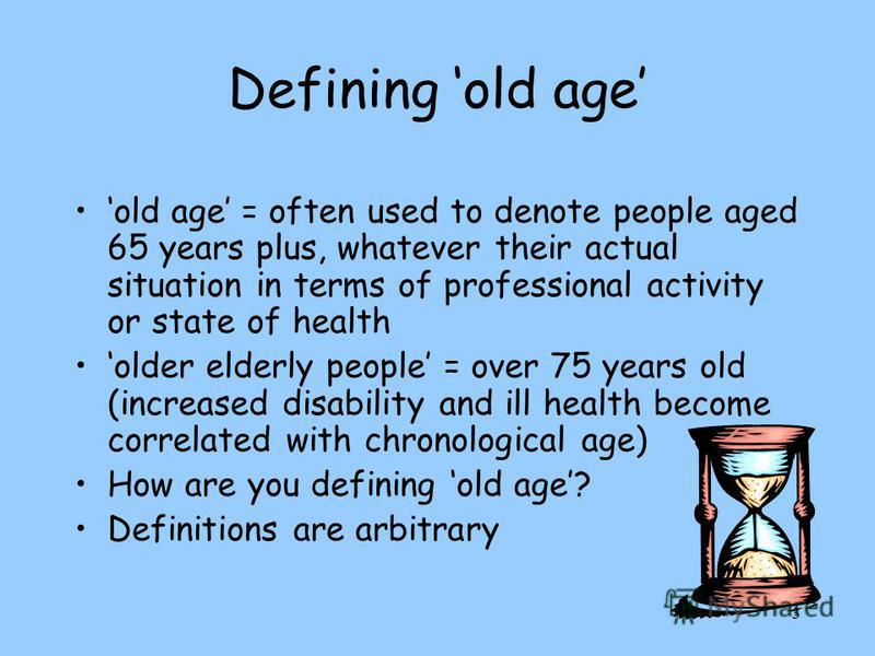 3 Defining old age old age = often used to denote people aged 65 years plus, whatever their actual situation in terms of professional activity or state of health older elderly people = over 75 years old (increased disability and ill health become cor