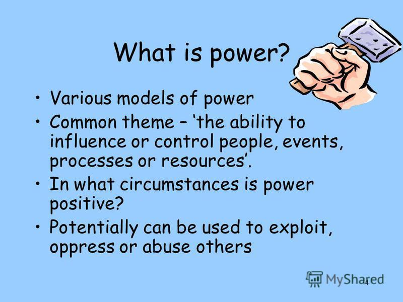4 What is power? Various models of power Common theme – the ability to influence or control people, events, processes or resources. In what circumstances is power positive? Potentially can be used to exploit, oppress or abuse others