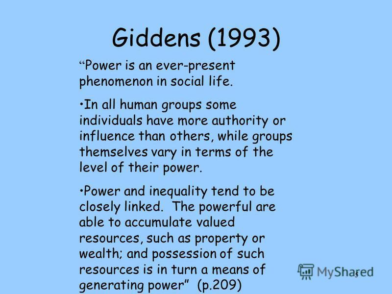 5 Giddens (1993) Power is an ever-present phenomenon in social life. In all human groups some individuals have more authority or influence than others, while groups themselves vary in terms of the level of their power. Power and inequality tend to be