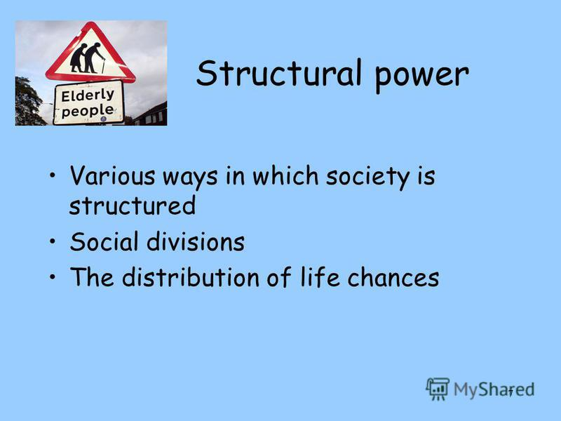 7 Structural power Various ways in which society is structured Social divisions The distribution of life chances