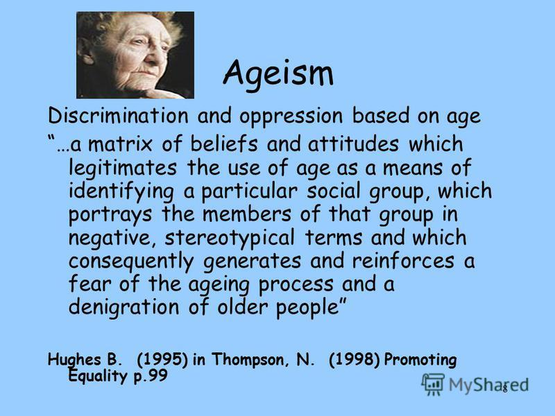 8 Ageism Discrimination and oppression based on age …a matrix of beliefs and attitudes which legitimates the use of age as a means of identifying a particular social group, which portrays the members of that group in negative, stereotypical terms and