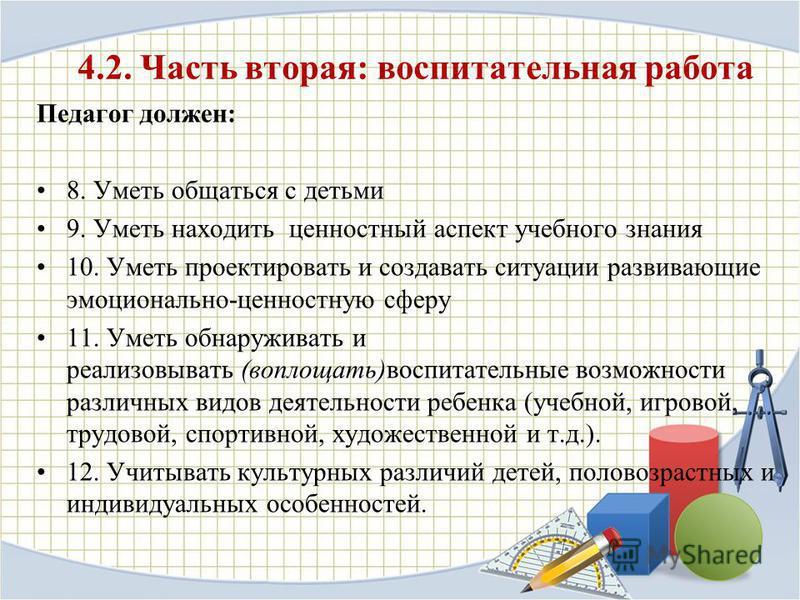 4.2. Часть вторая: воспитательная работа Педагог должен: 8. Уметь общаться с детьми 9. Уметь находить ценностный аспект учебного знания 10. Уметь проектировать и создавать ситуации развивающие эмоционально-ценностную сферу 11. Уметь обнаруживать и ре