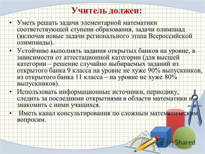 Учитель должен: Уметь решать задачи элементарной математики соответствующей ступени образования, задачи олимпиад (включая новые задачи регионального этапа Всероссийской олимпиады). Устойчиво выполнять задания открытых банков на уровне, в зависимости