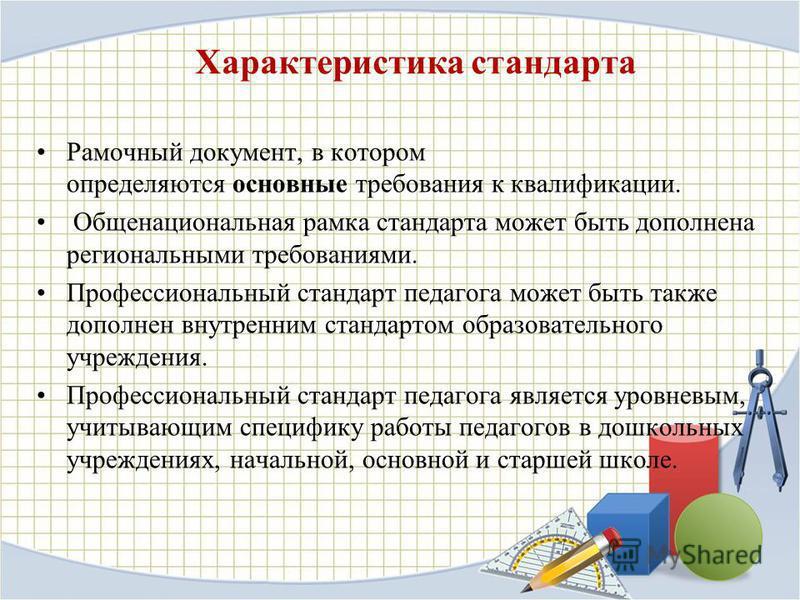 Характеристика стандарта Рамочный документ, в котором определяются основные требования к квалификации. Общенациональная рамка стандарта может быть дополнена региональными требованиями. Профессиональный стандарт педагога может быть также дополнен внут