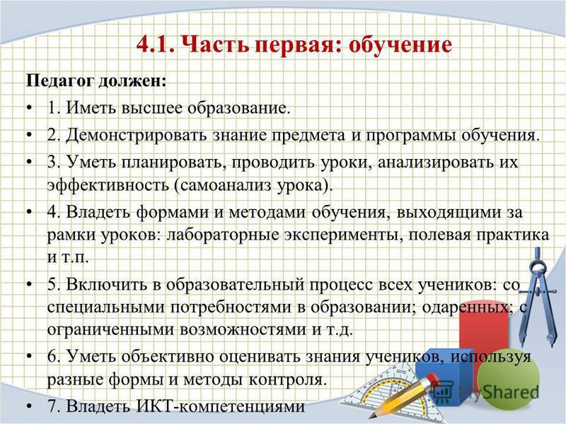 4.1. Часть первая: обучение Педагог должен: 1. Иметь высшее образование. 2. Демонстрировать знание предмета и программы обучения. 3. Уметь планировать, проводить уроки, анализировать их эффективность (самоанализ урока). 4. Владеть формами и методами