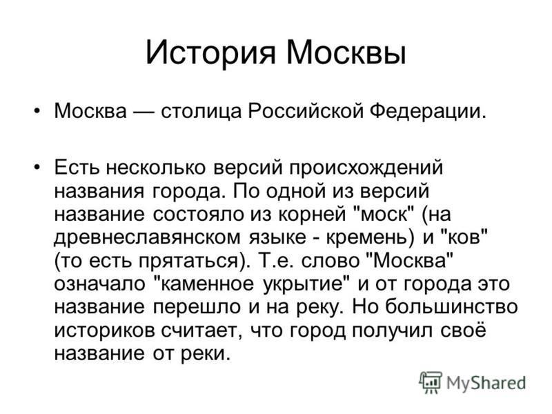 История Москвы Москва столица Российской Федерации. Есть несколько версий происхождений названия города. По одной из версий название состояло из корней
