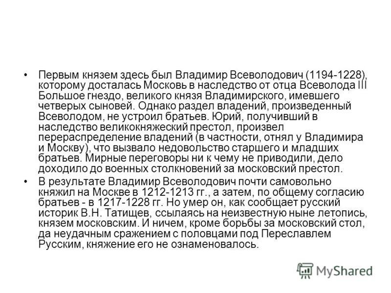 Первым князем здесь был Владимир Всеволодович (1194-1228), которому досталась Московь в наследство от отца Всеволода III Большое гнездо, великого князя Владимирского, имевшего четверых сыновей. Однако раздел владений, произведенный Всеволодом, не уст