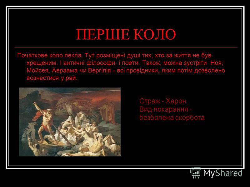 ПЕРШЕ КОЛО Початкове коло пекла. Тут розміщені душі тих, хто за життя не був хрещеним. І античні філософи, і поети. Також, можна зустріти Ноя, Мойсея, Авраама чи Вергілія - всі провідники, яким потім дозволено вознестися у рай. Страж - Харон Вид пока