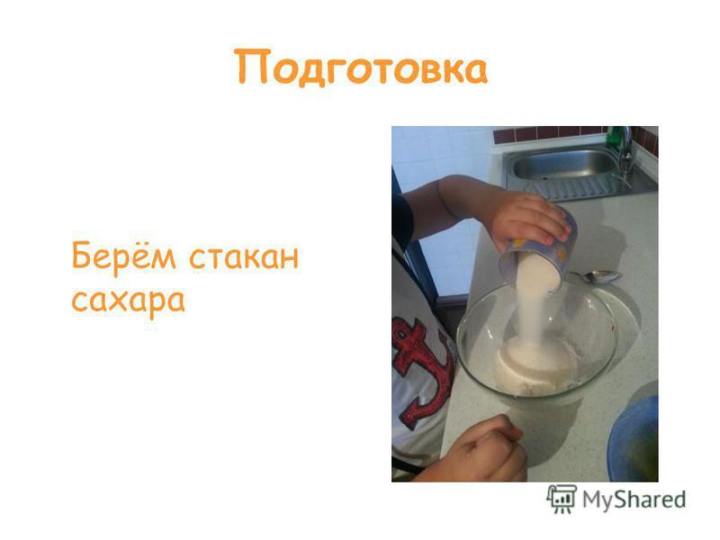 Подготовка Берём стакан сахара