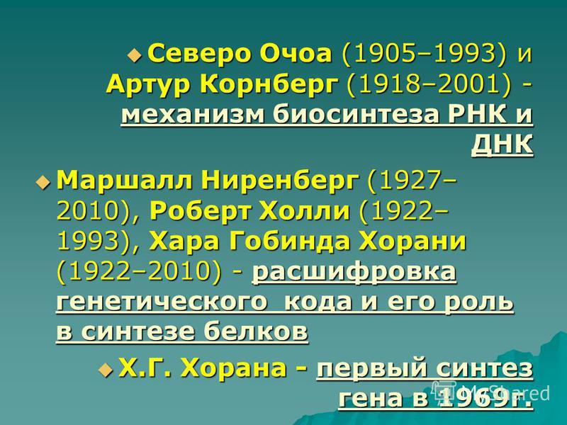 Северо Очоа (1905–1993) и Артур Корнберг (1918–2001) - механизм биосинтеза РНК и ДНК Северо Очоа (1905–1993) и Артур Корнберг (1918–2001) - механизм биосинтеза РНК и ДНК Маршалл Ниренберг (1927– 2010), Роберт Холли (1922– 1993), Хара Гобинда Хорани (