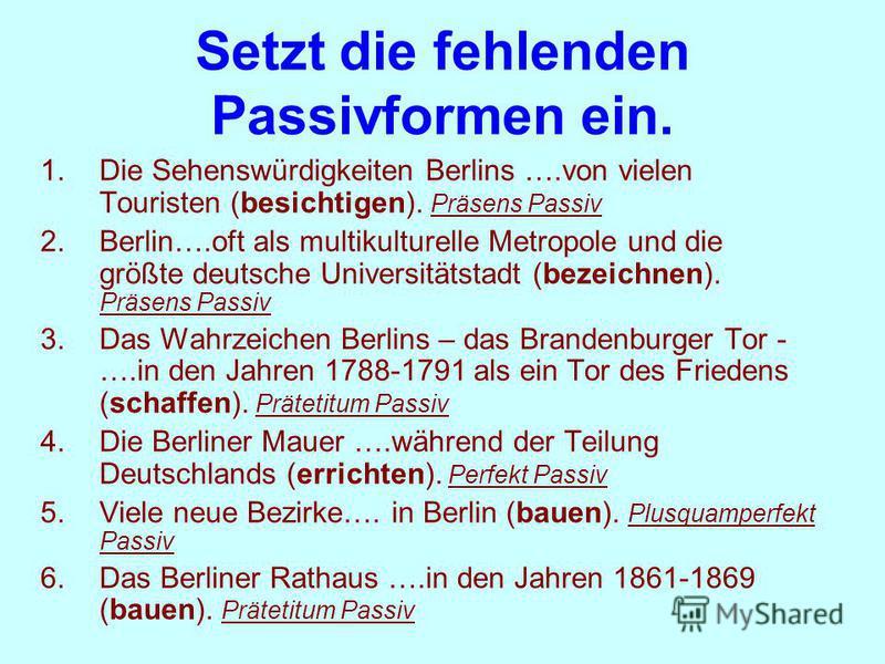 Setzt die fehlenden Passivformen ein. 1.Die Sehenswürdigkeiten Berlins ….von vielen Touristen (besichtigen). Präsens Passiv 2.Berlin….oft als multikulturelle Metropole und die größte deutsche Universitätstadt (bezeichnen). Präsens Passiv 3.Das Wahrze