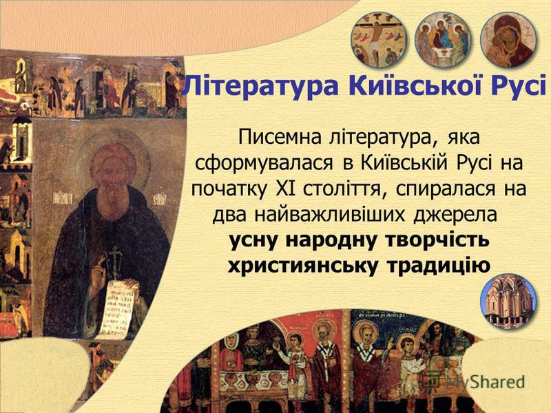 Література Київської Русі Писемна література, яка сформувалася в Київській Русі на початку ХI століття, спиралася на два найважливіших джерела усну народну творчість християнську традицію