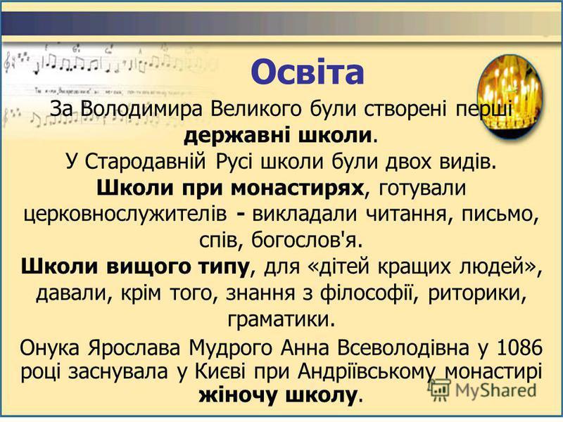 За Володимира Великого були створені перші державні школи. У Стародавній Русі школи були двох видів. Школи при монастирях, готували церковнослужителів - викладали читання, письмо, спів, богослов'я. Школи вищого типу, для «дітей кращих людей», давали,