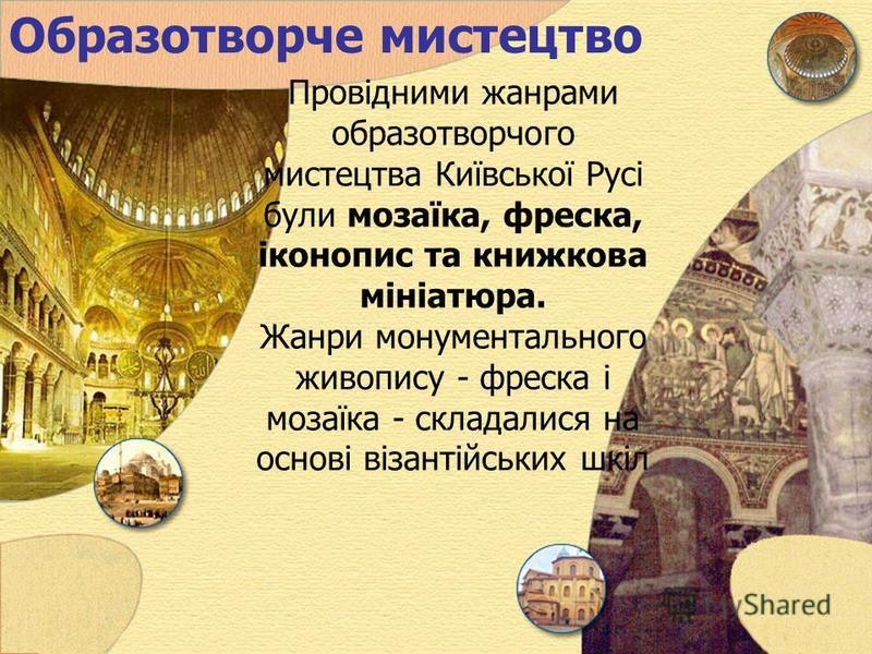 Образотворче мистецтво Провідними жанрами образотворчого мистецтва Київської Русі були мозаїка, фреска, іконопис та книжкова мініатюра. Жанри монументального живопису - фреска і мозаїка - складалися на основі візантійських шкіл