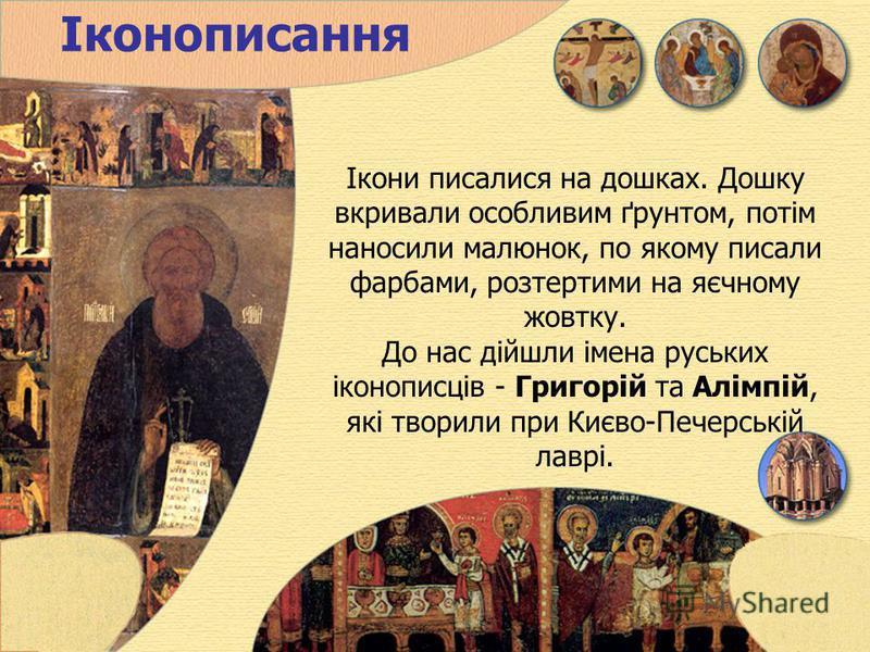 Іконописання Ікони писалися на дошках. Дошку вкривали особливим ґрунтом, потім наносили малюнок, по якому писали фарбами, розтертими на яєчному жовтку. До нас дійшли імена руських іконописців - Григорій та Алімпій, які творили при Києво-Печерській ла