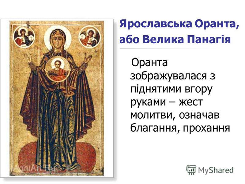 Ярославська Оранта, або Велика Панагія Оранта зображувалася з піднятими вгору руками – жест молитви, означав благання, прохання