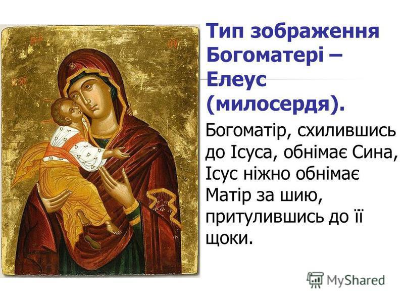 Тип зображення Богоматері – Елеус (милосердя). Богоматір, схилившись до Ісуса, обнімає Сина, Ісус ніжно обнімає Матір за шию, притулившись до її щоки.