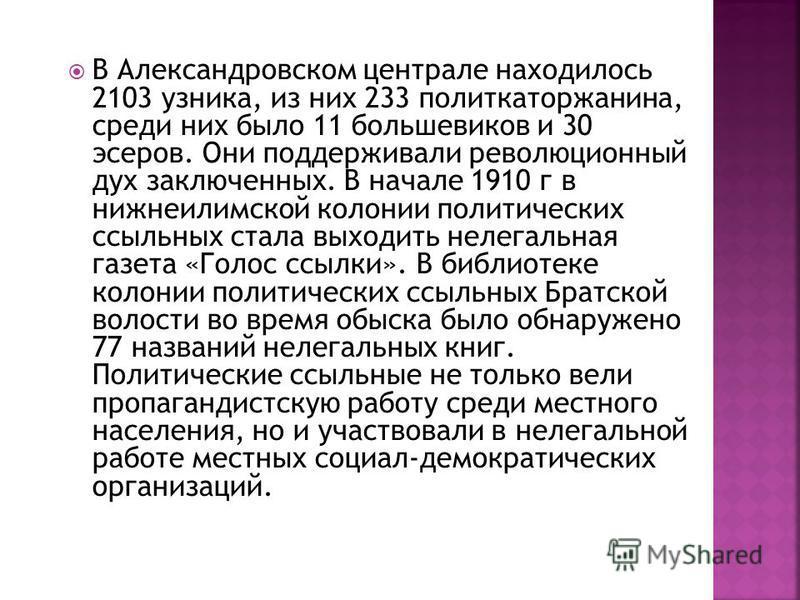 В Александровском централе находилось 2103 узника, из них 233 политкаторжанина, среди них было 11 большевиков и 30 эсеров. Они поддерживали революционный дух заключенных. В начале 1910 г в нижнеилимском колонии политических ссыльных стала выходить не