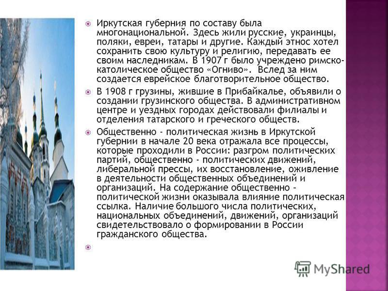 Иркутская губерния по составу была многонациональной. Здесь жили русские, украинцы, поляки, евреи, татары и другие. Каждый этнос хотел сохранить свою культуру и религию, передавать ее своим наследникам. В 1907 г было учреждено римско- католическое об