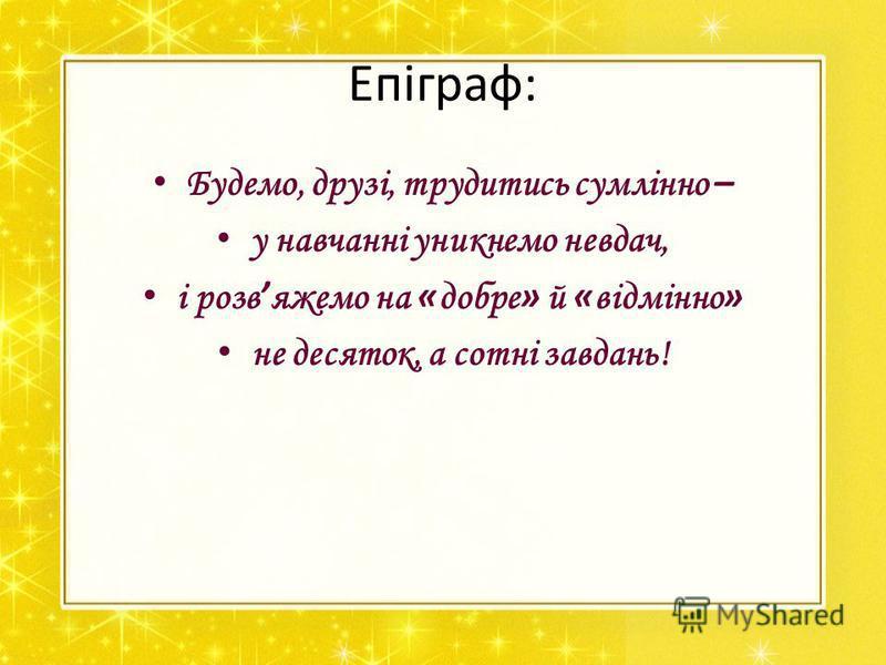 Епіграф: Будемо, друзі, трудитись сумлінно – у навчанні уникнемо невдач, і розв яжемо на « добре » й « відмінно » не десяток, а сотні завдань!