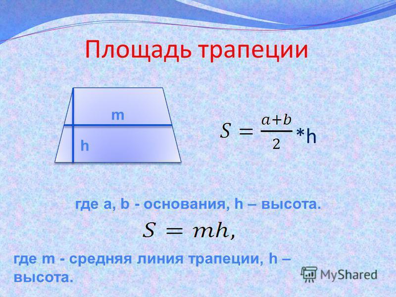 Площадь трапеции где a, b - основания, h – высота. где m - средняя линия трапеции, h – высота. *h m h