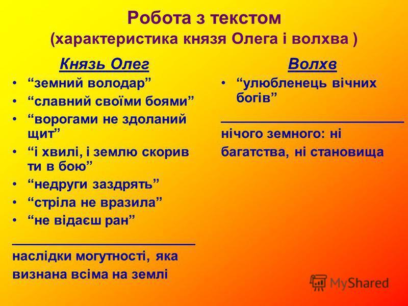 Робота з текстом (характеристика князя Олега і волхва ) Князь Олег земний володар славний своїми боями ворогами не здоланий щит і хвилі, і землю скорив ти в бою недруги заздрять стріла не вразила не відаєш ран ________________________ наслідки могутн