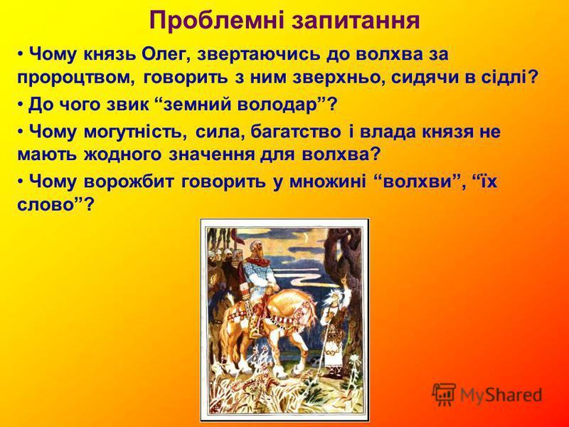 Проблемні запитання Чому князь Олег, звертаючись до волхва за пророцтвом, говорить з ним зверхньо, сидячи в сідлі? До чого звик земний володар? Чому могутність, сила, багатство і влада князя не мають жодного значення для волхва? Чому ворожбит говорит