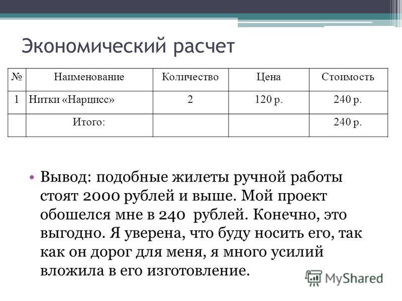 Экономический расчет Вывод: подобные жилеты ручной работы стоят 2000 рублей и выше. Мой проект обошелся мне в 240 рублей. Конечно, это выгодно. Я уверена, что буду носить его, так как он дорог для меня, я много усилий вложила в его изготовление. Наим