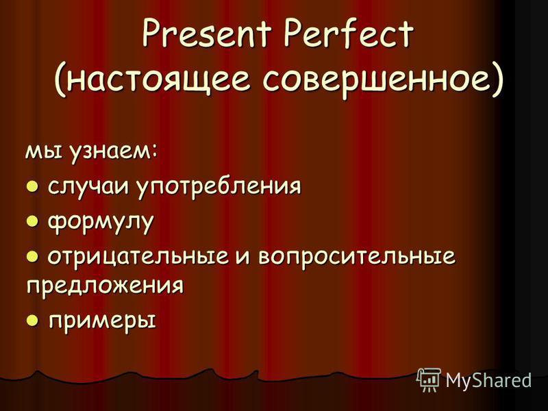 Present Perfect (настоящее совершенное) мы узнаем: случаи употребления случаи употребления формулу формулу отрицательные и вопросительные предложения отрицательные и вопросительные предложения примеры примеры